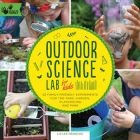 Outdoor Science Lab For Kids: 52 Family Friendly Experiments for the Yard, Garden, Playground, and Park